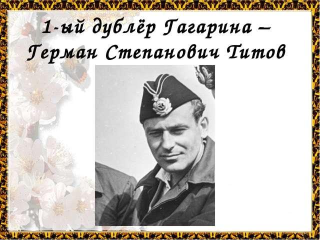 1-ый дублёр Гагарина – Герман Степанович Титов