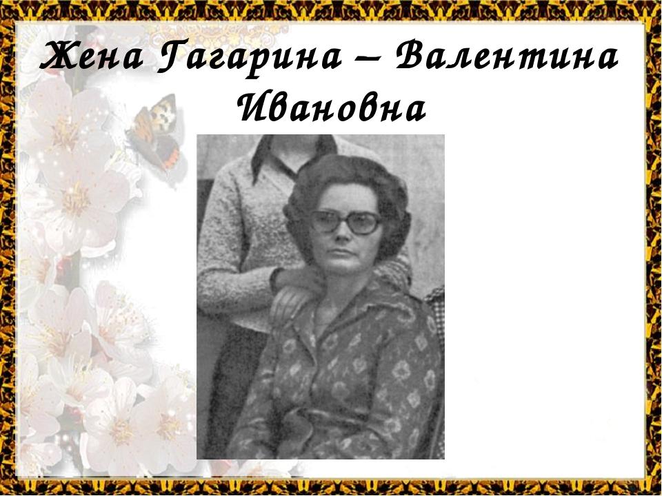 Жена Гагарина – Валентина Ивановна