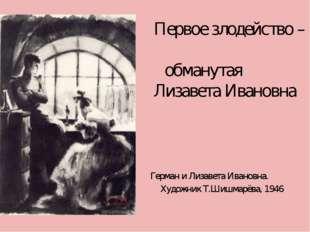 Первое злодейство – обманутая Лизавета Ивановна Герман и Лизавета Ивановна.