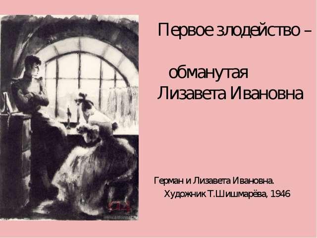 Первое злодейство – обманутая Лизавета Ивановна Герман и Лизавета Ивановна....