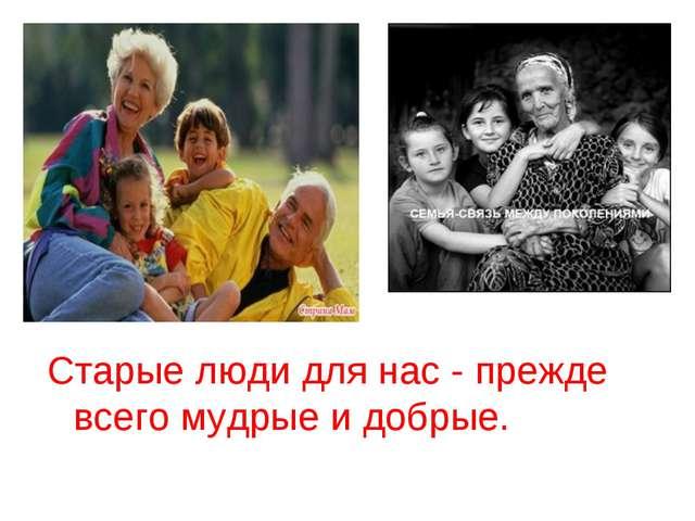 Старые люди для нас - прежде всего мудрые и добрые.