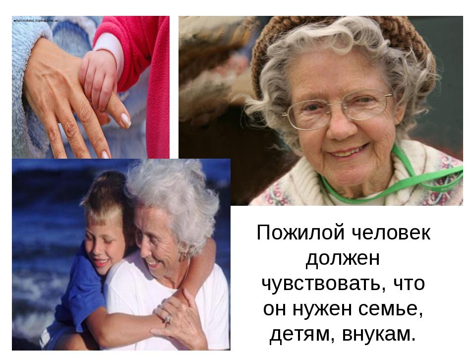 Пожилой человек должен чувствовать, что он нужен семье, детям, внукам.