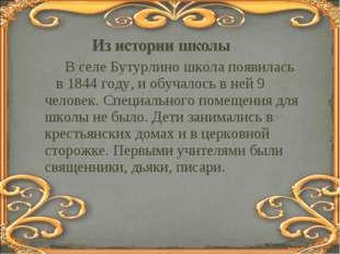 В селе Бутурлино школа появилась в 1844 году, и обучалось в ней 9 человек. С
