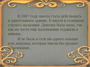 В 1887 году школа стала действовать в одноэтажном здании. В школе в основном