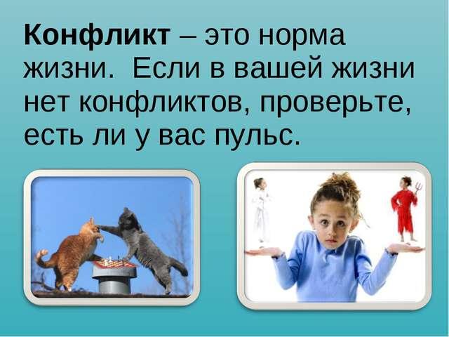 Конфликт – это норма жизни. Если в вашей жизни нет конфликтов, проверьте, ест...