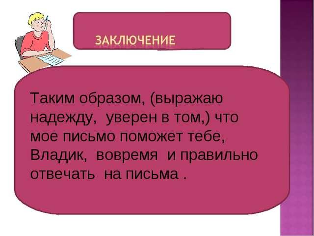 Таким образом, (выражаю надежду, уверен в том,) что мое письмо поможет тебе,...