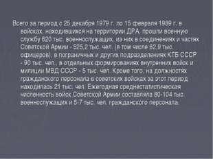 Всего за период с 25 декабря 1979 г. по 15 февраля 1989 г. в войсках, находив