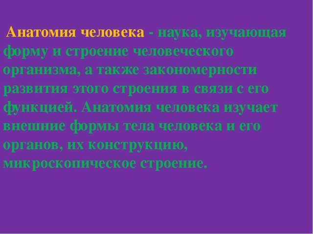 Анатомия человека - наука, изучающая форму и строение человеческого организм...