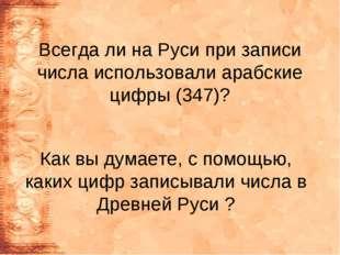Всегда ли на Руси при записи числа использовали арабские цифры (347)? Как вы