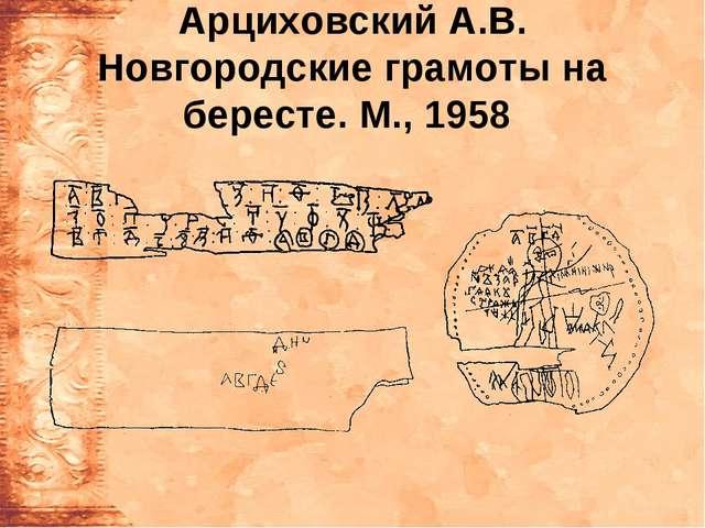 Арциховский А.В. Новгородские грамоты на бересте. М., 1958