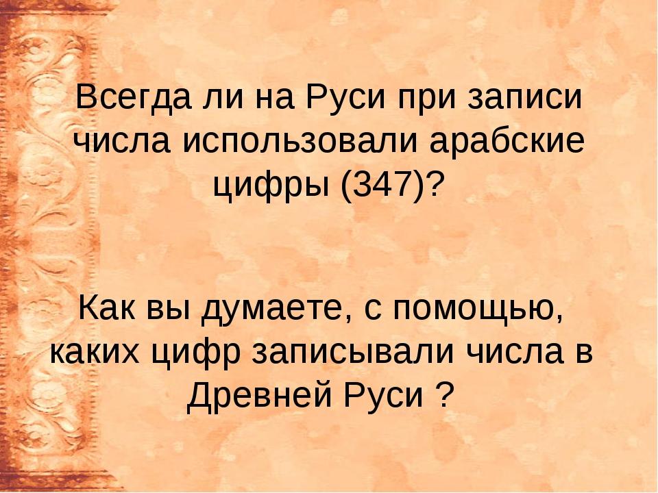 Всегда ли на Руси при записи числа использовали арабские цифры (347)? Как вы...