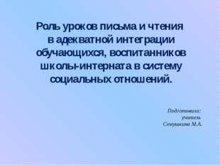Подготовила: учитель Семушкина М.А. Роль уроков письма и чтения в адекватной