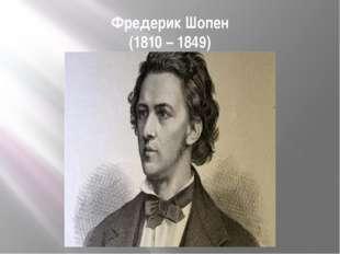 Фредерик Шопен (1810 – 1849)