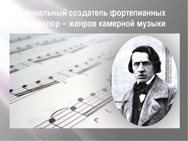 гениальный создатель фортепианных миниатюр – жанров камерной музыки
