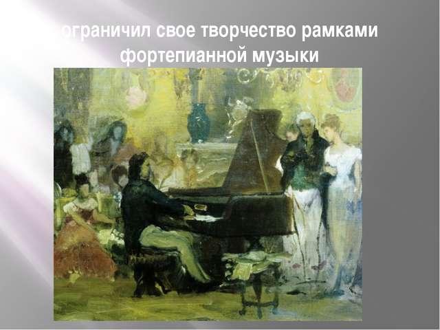 ограничил свое творчество рамками фортепианной музыки