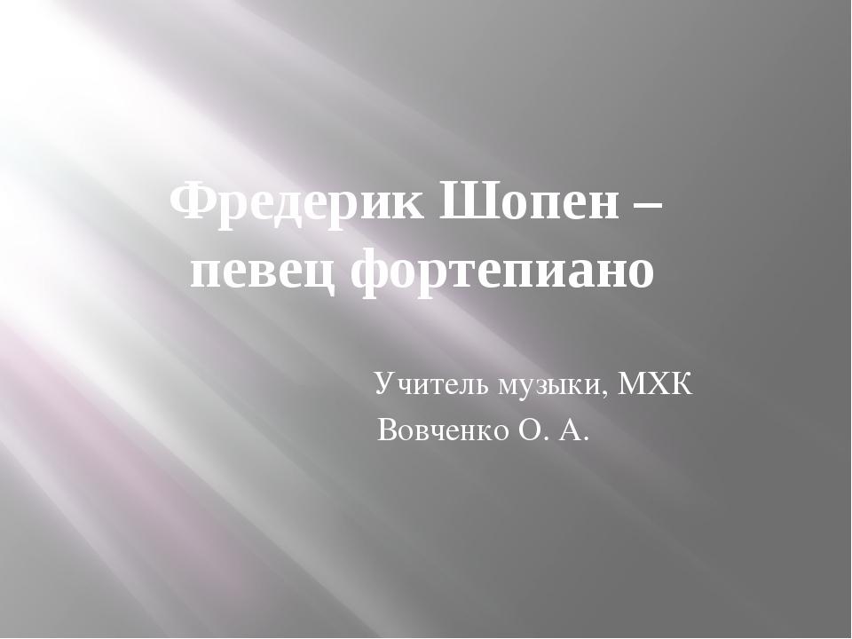Фредерик Шопен – певец фортепиано Учитель музыки, МХК Вовченко О. А.