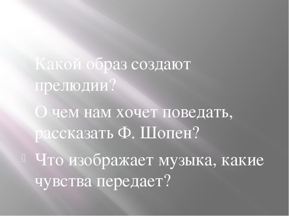 Какой образ создают прелюдии? О чем нам хочет поведать, рассказать Ф. Шопен?...