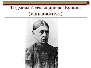 Людмила Александровна Бунина (мать писателя)