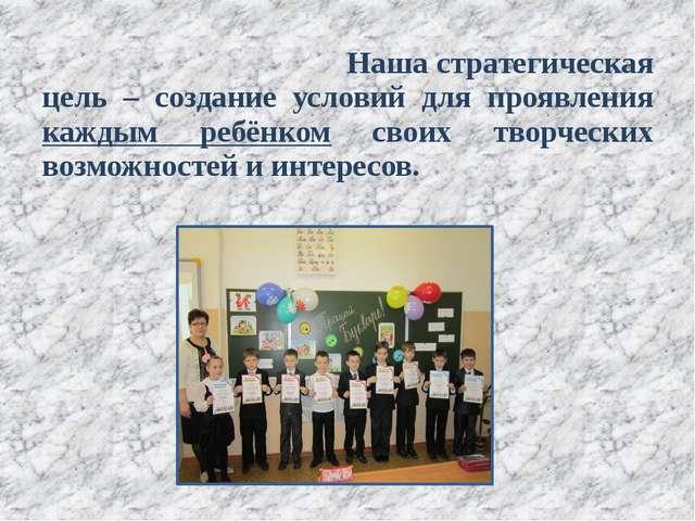 Наша стратегическая цель – создание условий для проявления каждым ребёнком...