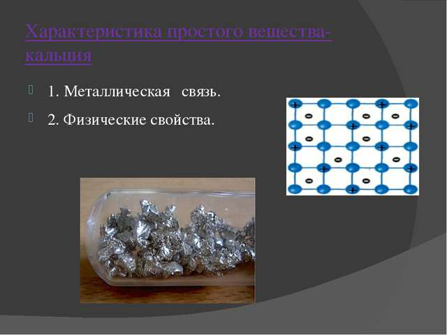 Характеристика простого вещества- кальция 1. Металлическая связь. 2. Физическ...
