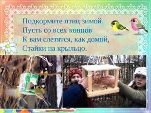 Подкормите птиц зимой. Пусть со всех концов К вам слетятся, как домой, Стайк