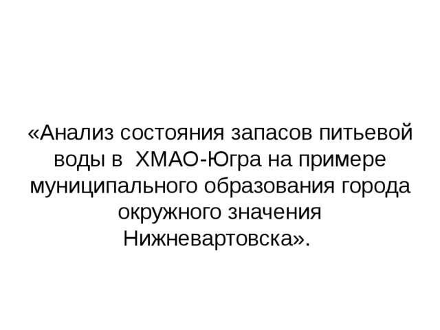 «Анализ состояния запасов питьевой воды в ХМАО-Югра на примере муниципальног...