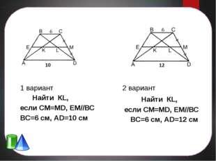 1 вариант Найти КL, если СМ=МD, ЕМ//ВС ВС=6 см, АD=10 см 2 вариант Найти КL,