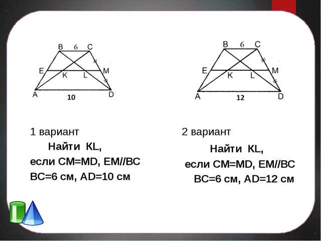 1 вариант Найти КL, если СМ=МD, ЕМ//ВС ВС=6 см, АD=10 см 2 вариант Найти КL,...