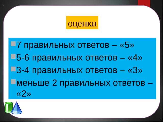 оценки 7 правильных ответов – «5» 5-6 правильных ответов – «4» 3-4 правильных...