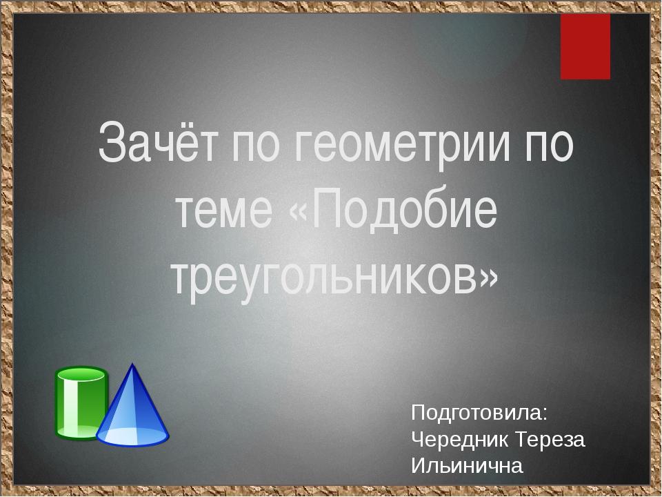 Зачёт по геометрии по теме «Подобие треугольников» Подготовила: Чередник Тере...