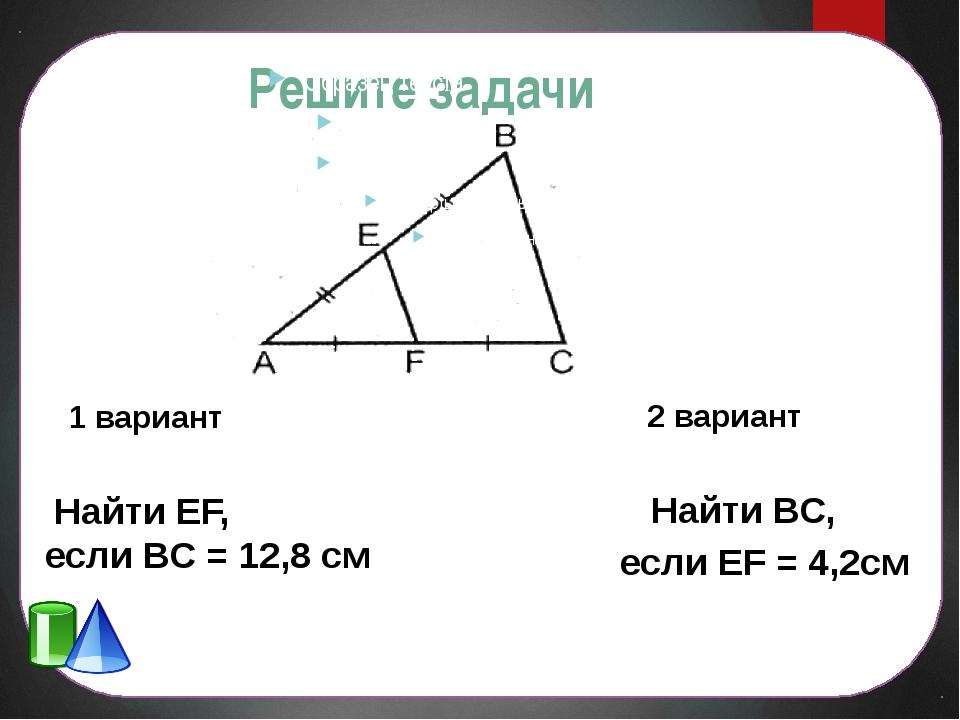 Решите задачи 1 вариант Найти EF, если ВС = 12,8 см 2 вариант Найти ВС, если...