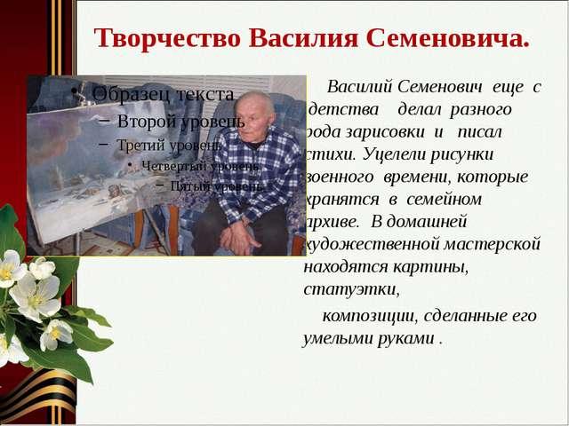 Творчество Василия Семеновича. Василий Семенович еще с детства делал разного...