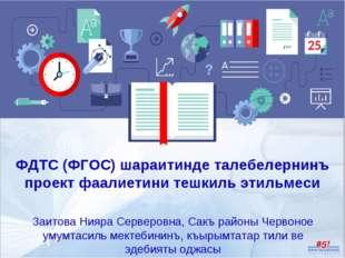 ФДТС (ФГОС) шараитинде талебелернинъ проект фаалиетини тешкиль этильмеси Заит