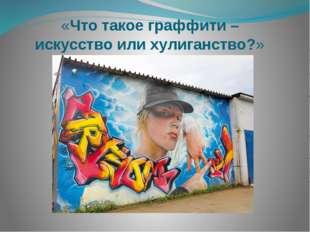 «Что такое граффити – искусство или хулиганство?»
