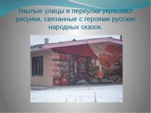 Унылые улицы и переулки украшают рисунки, связанные с героями русских народны
