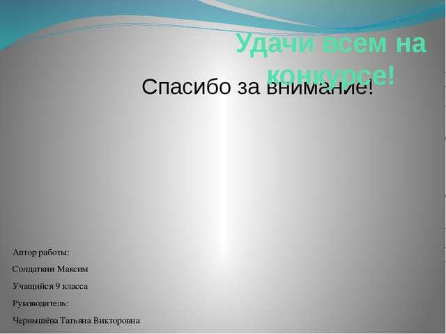 Спасибо за внимание! Удачи всем на конкурсе! Автор работы: Солдаткин Максим У...