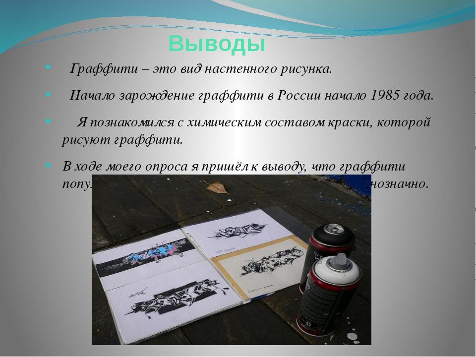 Выводы Граффити – это вид настенного рисунка. Начало зарождение граффити в Р...