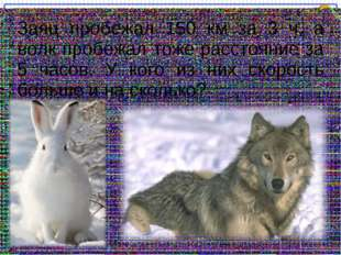 Заяц пробежал 150 км за 3 ч, а волк пробежал тоже расстояние за 5 часов. У ко