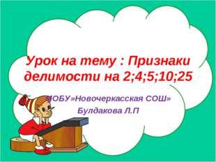 Урок на тему : Признаки делимости на 2;4;5;10;25 МОБУ»Новочеркасская СОШ» Бул