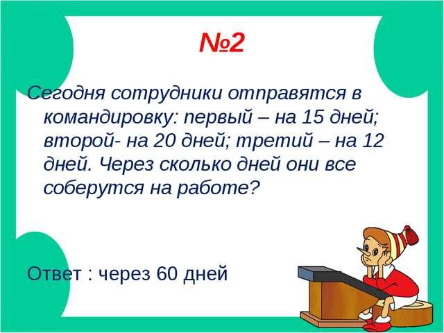 №2 Сегодня сотрудники отправятся в командировку: первый – на 15 дней; второй-...