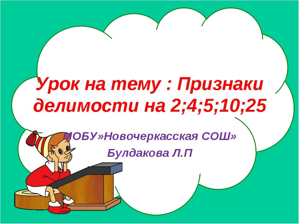 Урок на тему : Признаки делимости на 2;4;5;10;25 МОБУ»Новочеркасская СОШ» Бул...