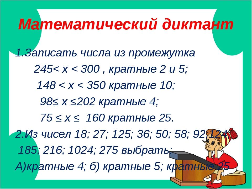 Математический диктант 1.Записать числа из промежутка 245< х < 300 , кратные...