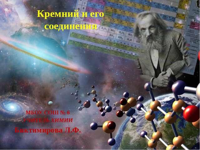 Кремний и его соединения МБОУ СОШ № 6 УЧИТЕЛЬ ХИМИИ Биктимирова Л.Ф.