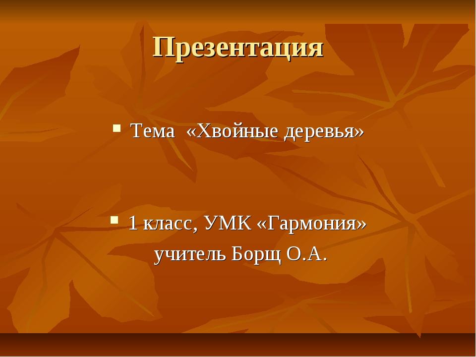 Презентация Тема «Хвойные деревья» 1 класс, УМК «Гармония» учитель Борщ О.А.