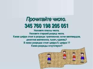 Прочитайте число. 345 760 198 205 051 Назовите классы числа. Назовите старший