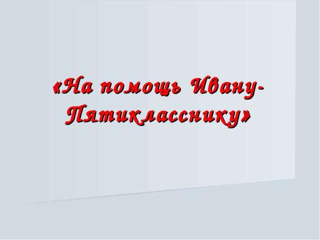 «На помощь Ивану-Пятикласснику»