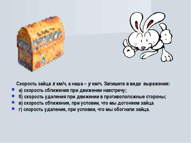 Скорость зайца х км/ч, а наша – у км/ч. Запишите в виде выражения: а) скорос...