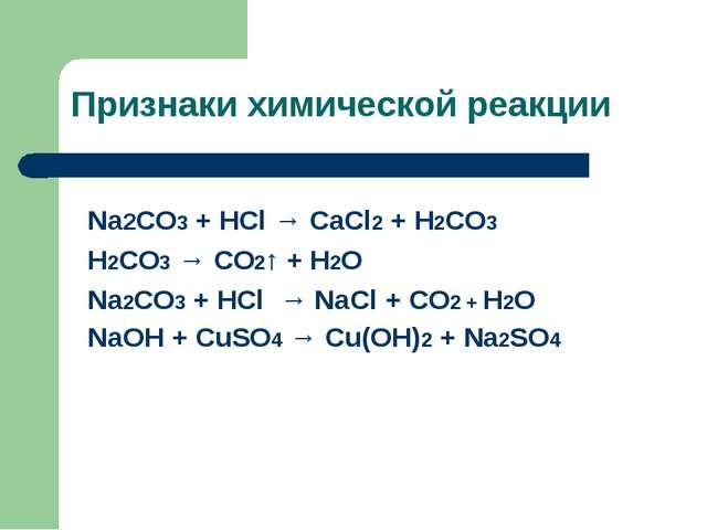 Признаки химической реакции Na2CO3 + HCl → CaCl2 + H2CO3 H2CO3 → CO2↑ + H2O N...