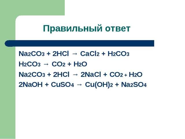 Правильный ответ Na2CO3 + 2HCl → CaCl2 + H2CO3 H2CO3 → CO2 + H2O Na2CO3 + 2HC...