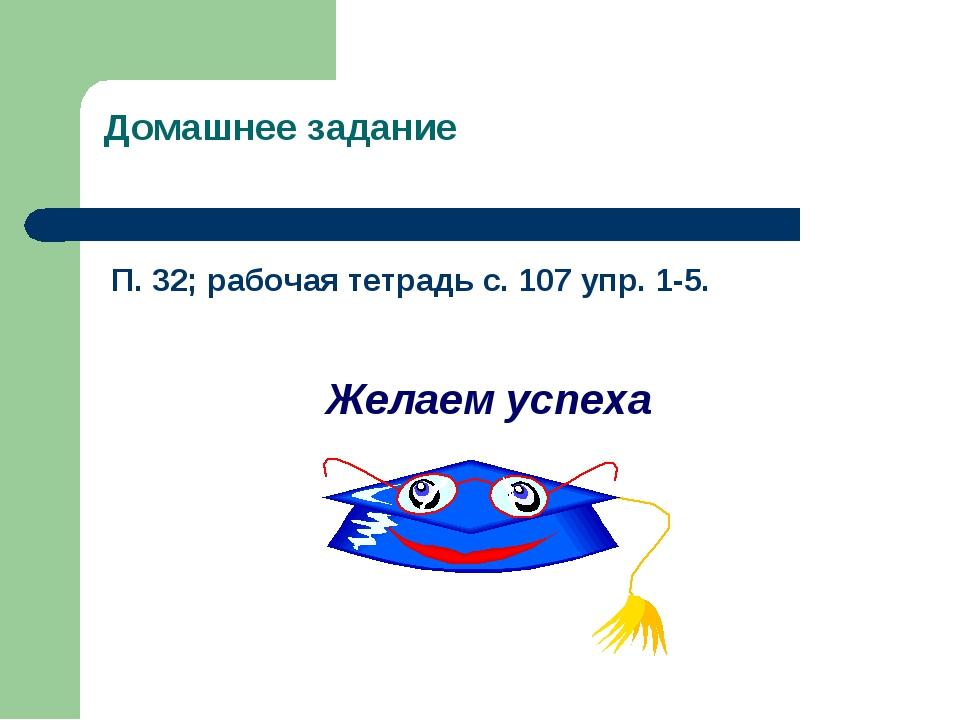 Домашнее задание П. 32; рабочая тетрадь с. 107 упр. 1-5. Желаем успеха